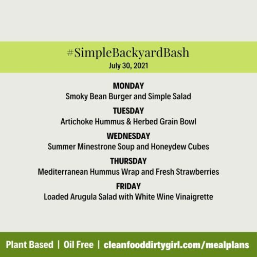 Simple Backyard Bash **Simple Menu:** MONDAY Smoky Bean Burger and Simple Salad TUESDAY Artichoke Hummus & Herbed Grain Bowl WEDNESDAY Summer Minestrone Soup and Honeydew Cubes THURSDAY Mediterranean Hummus Wrap and Fresh Strawberries FRIDAY Loaded Arugula Salad with White Wine Vinaigrette
